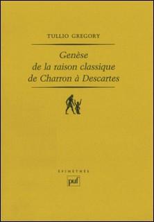 Genèse de la raison classique de Charron à Descartes-Gregory Tullio