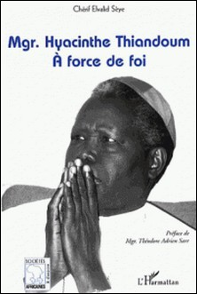 Mgr. Hyacinthe Thiandoum - A force de foi-Chérif Elvalid Sèye