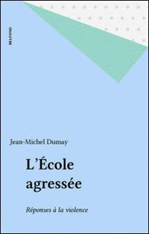 L'école agressée - Réponses à la violence-Jean-Michel Dumay