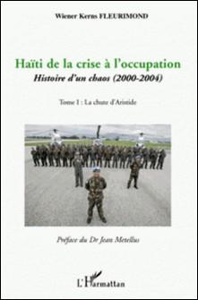 Haïti de la crise à l'occupation - Histoire d'un chaos (2000-2004) Tome 1, La Chute d'Aristide-Wiener Kerns Fleurimond