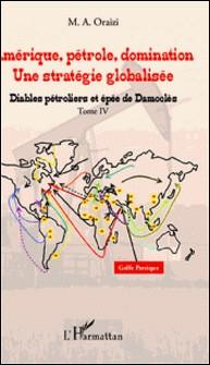 Amérique, pétrole, domination : une stratégie globalisée - Tome 4, Diables pétroliers et épée de Damoclès-M.A. Oraizi