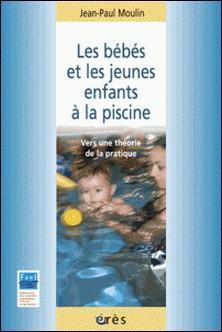 Les bébés et les jeunes enfants à la piscine - Vers une théorie de la pratique-Jean-Paul Moulin