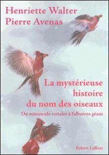 La mystérieuse histoire du nom des oiseaux - Du minuscule roitelet à l'albatros géant-Henriette Walter
