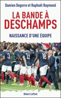 La bande à Deschamps - Naissance d'une équipe-Raphaël Raymond , Damien Degorre