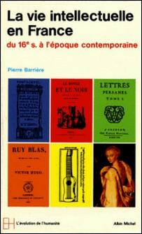 La Vie intellectuelle en France - Du XVIe à l'époque contemporaine-Pierre Barrière