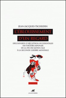 L'Eblouissement d'un regard - Découverte et réception occidentales du théâtre japonais de la fin du Moyen Age à la seconde guerre mondiale-Jean-Jacques Tschudin