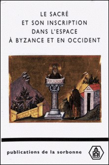 Le sacré et son inscription dans l'espace à Bysance et en Occident-Michel Kaplan , Collectif