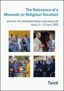 The Relevance of a Religious or Monastic Vocation - Acts of the International Colloquium, Taizé, 5-12 July 2015-Collectif