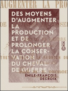 Des moyens d'augmenter la production et de prolonger la conservation du cheval de guerre - Entretien fait à la réunion des officiers, le 3 février 1874-Émile-François Decroix