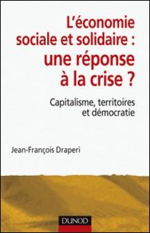 L'économie sociale et solidaire, une réponse à la crise ? - Capitalisme, territoires et démocratie-Jean-François Draperi