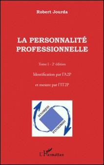 La personnalité professionnelle - Tome 1, Identification par l'A2P et mesure par l'IT2P-Robert Jourda
