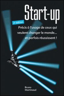 Start-up - Précis à l'usage de ceux qui veulent changer le monde... et parfois réussissent !-Bruno Martinaud
