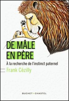 De mâle en père - A la recherche de l'instinct paternel-Frank Cézilly