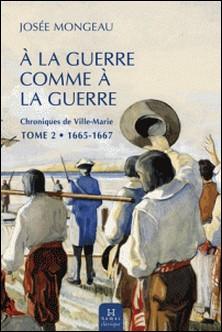 À la guerre comme à la guerre - Chroniques de Ville-Marie tome 2 (1665-1667)-Josée Mongeau