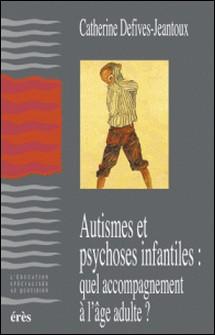 Autismes et psychoses infantiles : quel accompagnement à l'âge adulte ?-Catherine Defives-Jeantoux