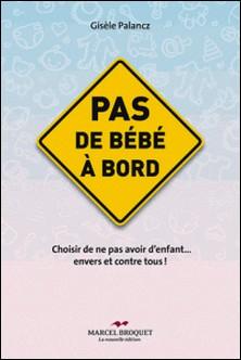 Pas de bébé à bord - Choisir de ne pas avoir d'enfants. envers et contre tous!-Gisèle Palancz
