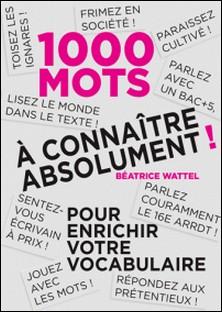 Mille mots à connaître absolument - Pour enrichir votre vocabulaire-Béatrice Wattel