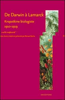 De Darwin à Lamarck - Kropotkine biologiste (1910-1919)-Pierre Kropotkine , Renaud Garcia