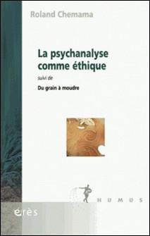 La psychanalyse comme éthique - Suivi de Du grain à moudre-Roland Chemama