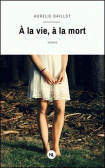 À la vie, à la mort-Aurélie Gaillot