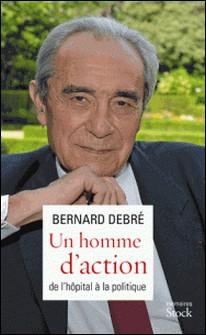 Un homme d'action - De l'hôpital à la politique-Bernard Debré