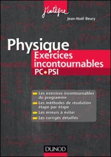 Physique Exercices incontournables PC-PSI - Méthodes de résolution étape par étape, Erreurs à éviter, Corrigés détaillés-Jean-Noël Beury