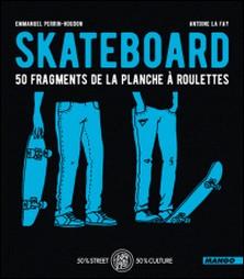 Skateboard - 50 fragments de la planche à roulettes-Emmanuel Perrin-Houdon , Antoine La Fay