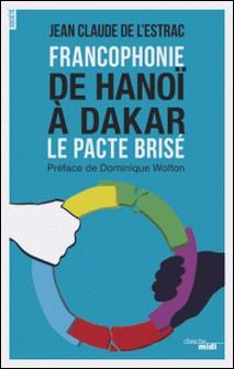 Francophonie : de Hanoï à Dakar - Le pacte brisé-Jean-Claude de L'Estrac