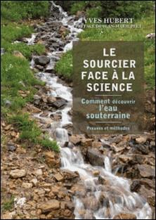 Le sourcier face à la science - Comment découvrir l'eau souterraine - Preuves et méthodes-Yves Hubert