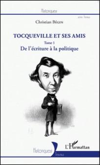 Tocqueville et ses amis - Tome 1, De l'écriture à la politique-Christian Bégin