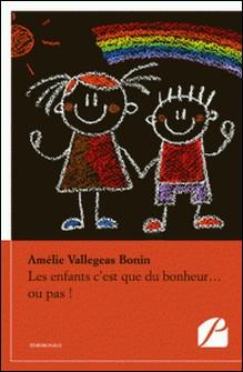 Les enfants c'est que du bonheur... ou pas ! - Manuel informatif à usage domestique, destiné à toutes les femmes en âge de faire un bébé...-Amélie Vallegeas-Bonin