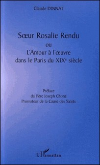 Soeur Rosalie Rendu ou l'amour à l'oeuvre dans le Paris du XIXe siècle-Claude Dinnat