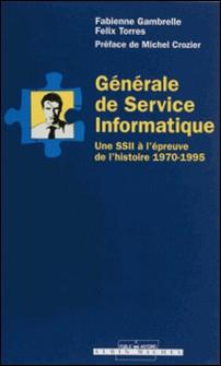 GENERALE DE SERVICE INFORMATIQUE. Une SSII à l'épreuve de l'histoire 1970-1995-Fabienne Gambrelle , Félix Torres