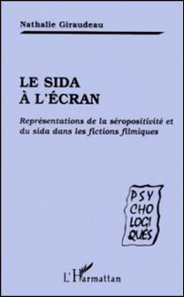 LE SIDA A L'ECRAN. Représentations de la séropositivité et du sida dans les fictions filmiques-Nathalie Giraudeau