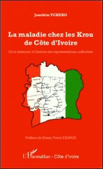 La maladie chez les Krou de Côte d'Ivoire - De la mémoire à l'histoire des représentations collectives-Joachim Tchero