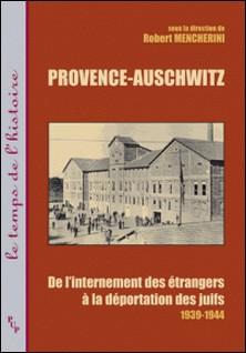 Provence-Auschwitz - De l'internement des étrangers à la déportation des juifs (1939-1944)-Robert Mencherini