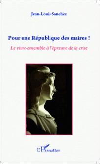 Pour une République des maires ! - Le vivre-ensemble à l'épreuve de la crise-Jean-Louis Sanchez