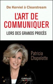 De Kerviel à Clearstream - L'art de communiquer lors des grands procès-Patricia Chapelotte