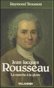 Jean-Jacques Rousseau Tome 1 - La Marche à la gloire-Raymond Trousson