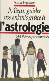 Mieux guider vos enfants grâce à l'astrologie - 144 thèmes personnalisés-Sarah Frydman