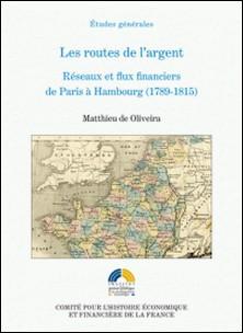 Les routes de l'argent - Réseaux et flux financiers de Paris à Hambourg (1789-1815)-Matthieu de Oliveira