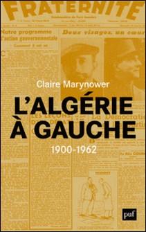 L'Algérie à gauche (1900-1962) - Socialistes à l'époque coloniale-Claire Marynower