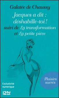 Jacques a dit : déshabille-toi ! - Suivi de La transformation et La petite pièce-Galatée de Chaussy