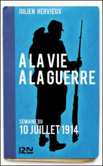 À la vie, à la guerre - 10 juillet 1914-Julien Hervieux