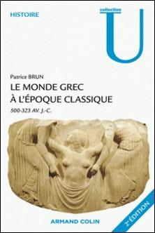 Le monde grec à l'époque classique - 500-323 av.J.-C.-Patrice Brun