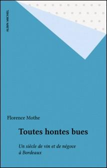 Toutes hontes bues - Un siècle de vin et de négoce à Bordeaux-Florence Mothe