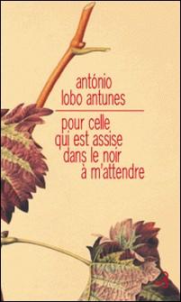 Pour celle qui est assise dans le noir à m'attendre-António Lobo Antunes