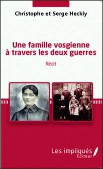 Une famille vosgienne à travers les deux guerres-Christophe Heckly , Serge Heckly