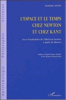 L'espace et le temps chez Newton et chez Kant. Essai d'explication de l'idéalisme kantien à partir de Newton-Abdelkader Bachta