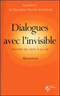 Dialogues avec l'invisible - Donner du sens à sa vie-Laurence de Bourbon-Parme-Dufresne